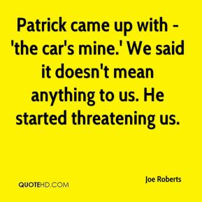 Joe Roberts  - Patrick came up with - 'the car's mine.' We said it doesn't mean anything to us. He started threatening us.