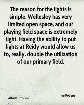 Joe Roberts  - The reason for the lights is simple. Wellesley has very limited open space, and our playing field space is extremely tight. Having the ability to put lights at Reidy would allow us to, really, double the utilization of our primary field.