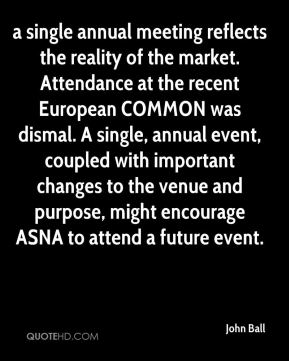 John Ball  - a single annual meeting reflects the reality of the market. Attendance at the recent European COMMON was dismal. A single, annual event, coupled with important changes to the venue and purpose, might encourage ASNA to attend a future event.
