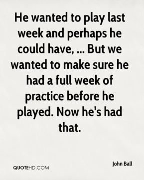 He wanted to play last week and perhaps he could have, ... But we wanted to make sure he had a full week of practice before he played. Now he's had that.