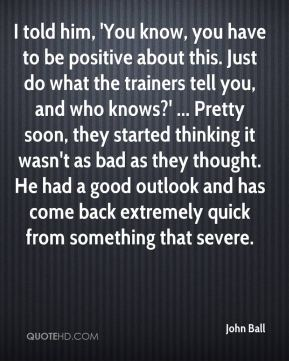I told him, 'You know, you have to be positive about this. Just do what the trainers tell you, and who knows?' ... Pretty soon, they started thinking it wasn't as bad as they thought. He had a good outlook and has come back extremely quick from something that severe.