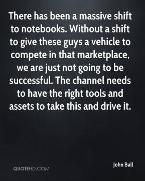 John Ball  - There has been a massive shift to notebooks. Without a shift to give these guys a vehicle to compete in that marketplace, we are just not going to be successful. The channel needs to have the right tools and assets to take this and drive it.