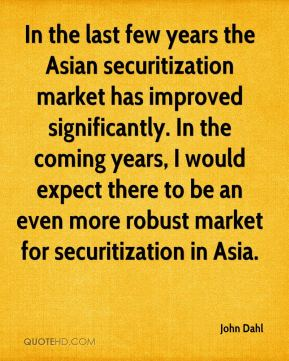 John Dahl  - In the last few years the Asian securitization market has improved significantly. In the coming years, I would expect there to be an even more robust market for securitization in Asia.