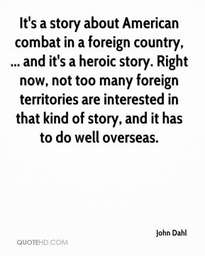 John Dahl  - It's a story about American combat in a foreign country, ... and it's a heroic story. Right now, not too many foreign territories are interested in that kind of story, and it has to do well overseas.