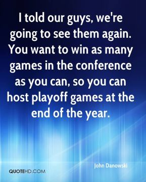 I told our guys, we're going to see them again. You want to win as many games in the conference as you can, so you can host playoff games at the end of the year.