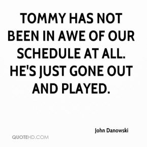 Tommy has not been in awe of our schedule at all. He's just gone out and played.
