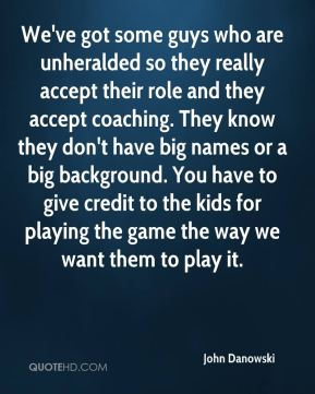 We've got some guys who are unheralded so they really accept their role and they accept coaching. They know they don't have big names or a big background. You have to give credit to the kids for playing the game the way we want them to play it.