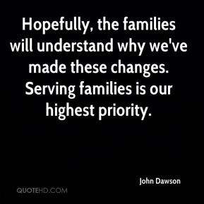 John Dawson  - Hopefully, the families will understand why we've made these changes. Serving families is our highest priority.