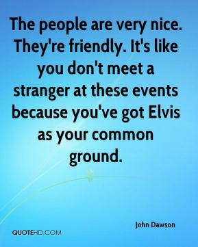 John Dawson  - The people are very nice. They're friendly. It's like you don't meet a stranger at these events because you've got Elvis as your common ground.