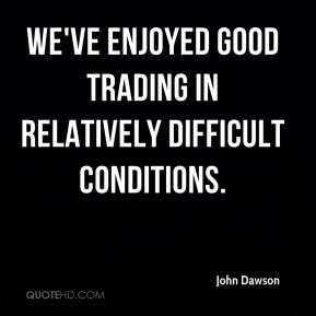 John Dawson  - We've enjoyed good trading in relatively difficult conditions.