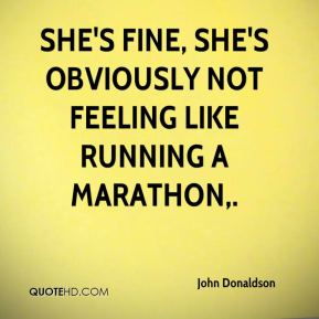 She's fine, she's obviously not feeling like running a marathon.