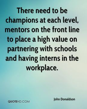 There need to be champions at each level, mentors on the front line to place a high value on partnering with schools and having interns in the workplace.