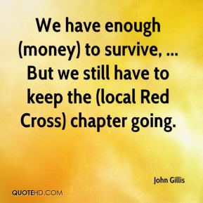 John Gillis  - We have enough (money) to survive, ... But we still have to keep the (local Red Cross) chapter going.