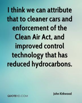 John Kirkwood  - I think we can attribute that to cleaner cars and enforcement of the Clean Air Act, and improved control technology that has reduced hydrocarbons.