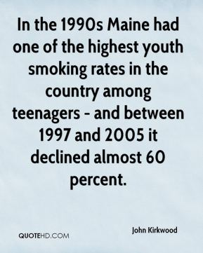 John Kirkwood  - In the 1990s Maine had one of the highest youth smoking rates in the country among teenagers - and between 1997 and 2005 it declined almost 60 percent.