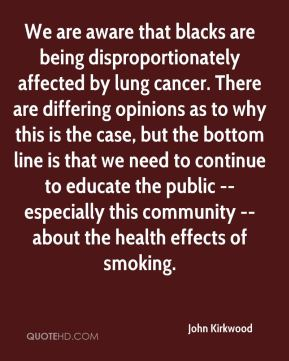 John Kirkwood  - We are aware that blacks are being disproportionately affected by lung cancer. There are differing opinions as to why this is the case, but the bottom line is that we need to continue to educate the public -- especially this community -- about the health effects of smoking.