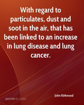 John Kirkwood  - With regard to particulates, dust and soot in the air, that has been linked to an increase in lung disease and lung cancer.