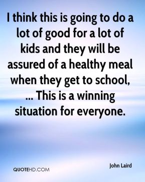 I think this is going to do a lot of good for a lot of kids and they will be assured of a healthy meal when they get to school, ... This is a winning situation for everyone.