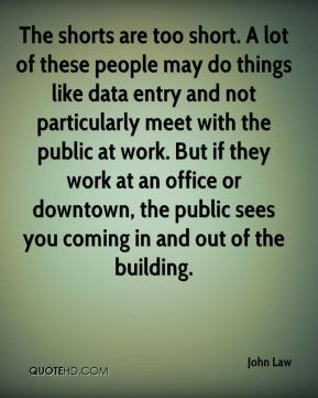 John Law  - The shorts are too short. A lot of these people may do things like data entry and not particularly meet with the public at work. But if they work at an office or downtown, the public sees you coming in and out of the building.
