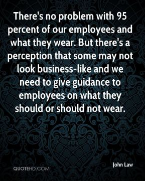 There's no problem with 95 percent of our employees and what they wear. But there's a perception that some may not look business-like and we need to give guidance to employees on what they should or should not wear.
