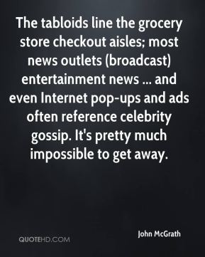 John McGrath  - The tabloids line the grocery store checkout aisles; most news outlets (broadcast) entertainment news ... and even Internet pop-ups and ads often reference celebrity gossip. It's pretty much impossible to get away.