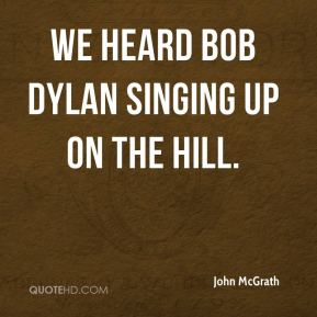 John McGrath  - We heard Bob Dylan singing up on the hill.