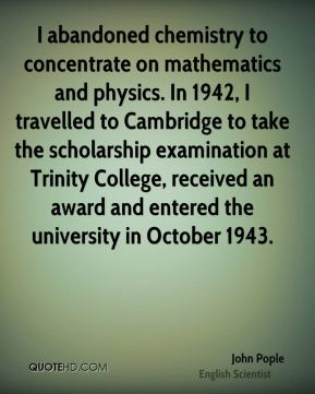 John Pople - I abandoned chemistry to concentrate on mathematics and physics. In 1942, I travelled to Cambridge to take the scholarship examination at Trinity College, received an award and entered the university in October 1943.
