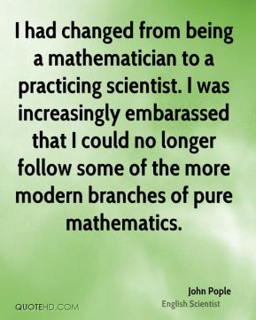 John Pople - I had changed from being a mathematician to a practicing scientist. I was increasingly embarassed that I could no longer follow some of the more modern branches of pure mathematics.