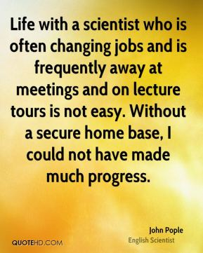 Life with a scientist who is often changing jobs and is frequently away at meetings and on lecture tours is not easy. Without a secure home base, I could not have made much progress.