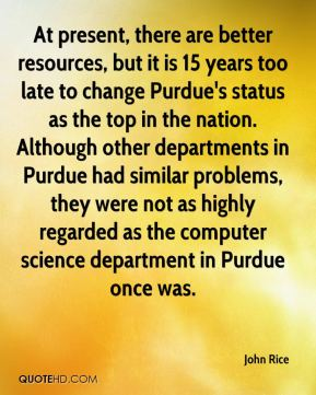 John Rice  - At present, there are better resources, but it is 15 years too late to change Purdue's status as the top in the nation. Although other departments in Purdue had similar problems, they were not as highly regarded as the computer science department in Purdue once was.