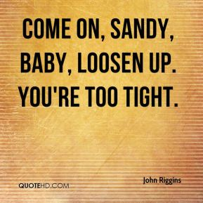 John Riggins  - Come on, Sandy, baby, loosen up. You're too tight.