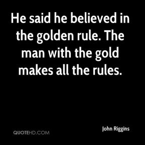 John Riggins  - He said he believed in the golden rule. The man with the gold makes all the rules.