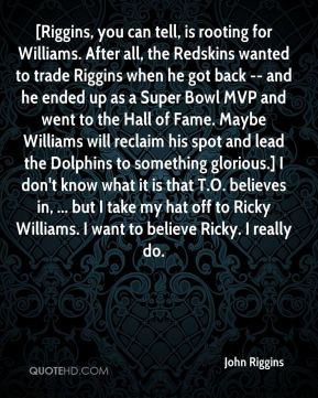 John Riggins  - [Riggins, you can tell, is rooting for Williams. After all, the Redskins wanted to trade Riggins when he got back -- and he ended up as a Super Bowl MVP and went to the Hall of Fame. Maybe Williams will reclaim his spot and lead the Dolphins to something glorious.] I don't know what it is that T.O. believes in, ... but I take my hat off to Ricky Williams. I want to believe Ricky. I really do.