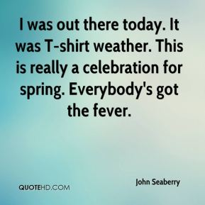 John Seaberry  - I was out there today. It was T-shirt weather. This is really a celebration for spring. Everybody's got the fever.