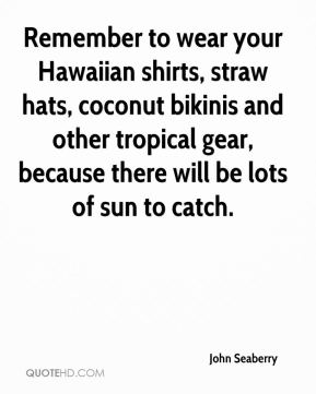 John Seaberry  - Remember to wear your Hawaiian shirts, straw hats, coconut bikinis and other tropical gear, because there will be lots of sun to catch.