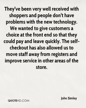 They've been very well received with shoppers and people don't have problems with the new technology. We wanted to give customers a choice at the front end so that they could pay and leave quickly. The self-checkout has also allowed us to move staff away from registers and improve service in other areas of the store.