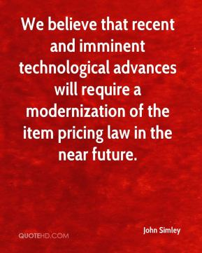 John Simley  - We believe that recent and imminent technological advances will require a modernization of the item pricing law in the near future.