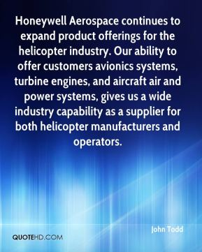 John Todd  - Honeywell Aerospace continues to expand product offerings for the helicopter industry. Our ability to offer customers avionics systems, turbine engines, and aircraft air and power systems, gives us a wide industry capability as a supplier for both helicopter manufacturers and operators.