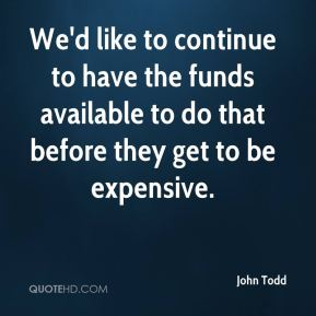 John Todd  - We'd like to continue to have the funds available to do that before they get to be expensive.