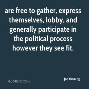 Jon Bruning  - are free to gather, express themselves, lobby, and generally participate in the political process however they see fit.