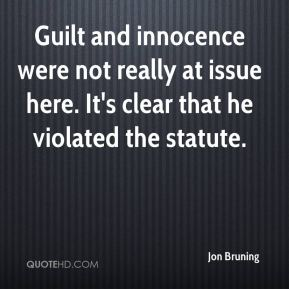 Jon Bruning  - Guilt and innocence were not really at issue here. It's clear that he violated the statute.