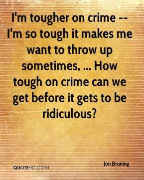 Jon Bruning  - I'm tougher on crime -- I'm so tough it makes me want to throw up sometimes, ... How tough on crime can we get before it gets to be ridiculous?