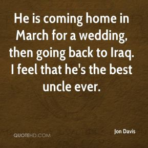 He is coming home in March for a wedding, then going back to Iraq. I feel that he's the best uncle ever.