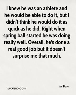 I knew he was an athlete and he would be able to do it, but I didn't think he would do it as quick as he did. Right when spring ball started he was doing really well. Overall, he's done a real good job but it doesn't surprise me that much.