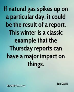 If natural gas spikes up on a particular day, it could be the result of a report. This winter is a classic example that the Thursday reports can have a major impact on things.
