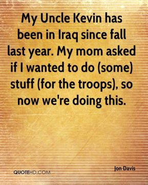 My Uncle Kevin has been in Iraq since fall last year. My mom asked if I wanted to do (some) stuff (for the troops), so now we're doing this.