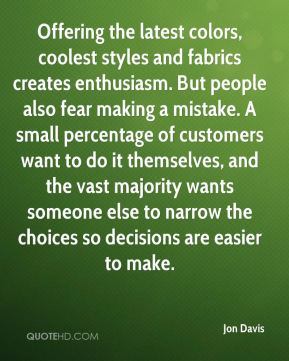 Jon Davis  - Offering the latest colors, coolest styles and fabrics creates enthusiasm. But people also fear making a mistake. A small percentage of customers want to do it themselves, and the vast majority wants someone else to narrow the choices so decisions are easier to make.