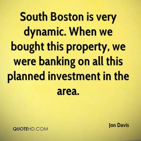 South Boston is very dynamic. When we bought this property, we were banking on all this planned investment in the area.