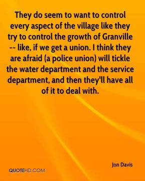 They do seem to want to control every aspect of the village like they try to control the growth of Granville -- like, if we get a union. I think they are afraid (a police union) will tickle the water department and the service department, and then they'll have all of it to deal with.