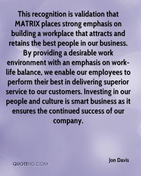 Jon Davis  - This recognition is validation that MATRIX places strong emphasis on building a workplace that attracts and retains the best people in our business. By providing a desirable work environment with an emphasis on work-life balance, we enable our employees to perform their best in delivering superior service to our customers. Investing in our people and culture is smart business as it ensures the continued success of our company.